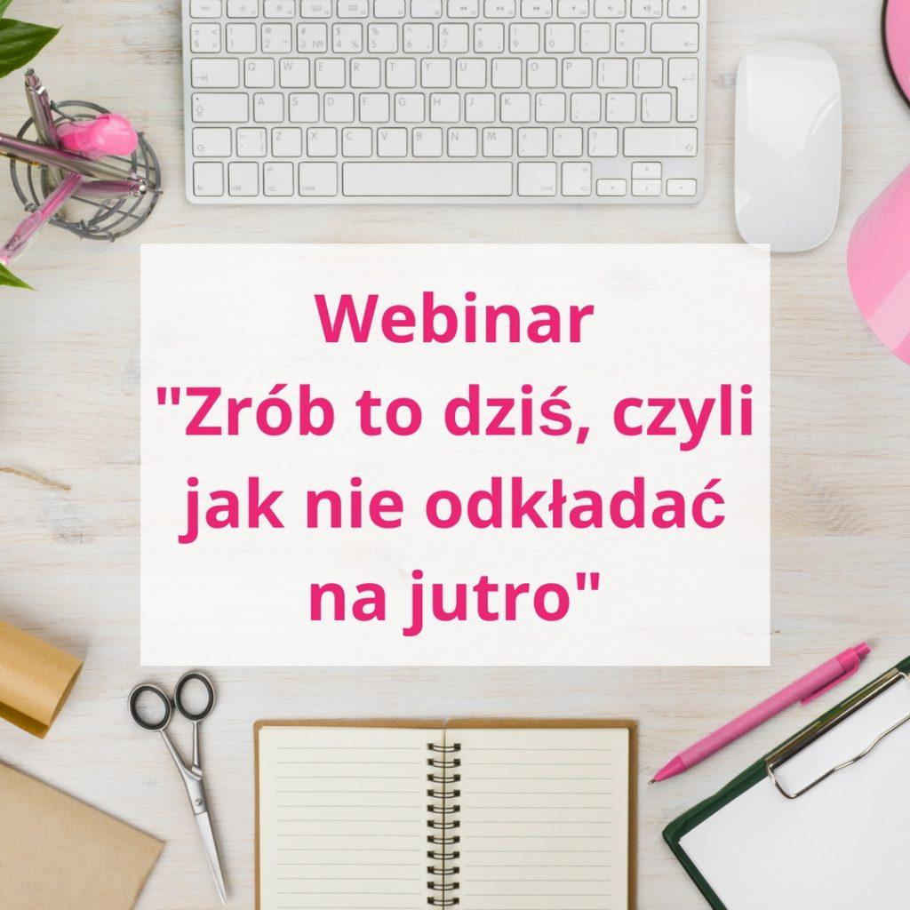 Webinar Zrób to dziś, czyli jak nie odkładać na jutro - zapis szkolenia online